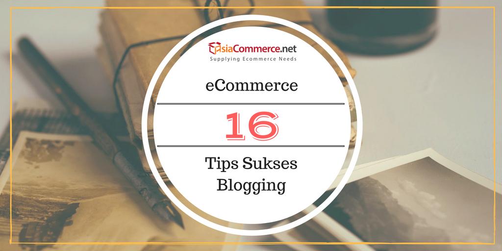 16 Tips Blogging Sukses Untuk E-Commerce